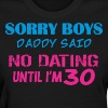 Sorry Boys Daddy Said No Dating Until Im 30 - Women's T-Shirt