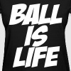 Ball is Life - Women's T-Shirt