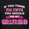 If You Think I'm Cute You Should See My Girlfriend - Women's T-Shirt