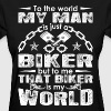 To World My Man Is Just A Biker But To Me My World - Women's T-Shirt