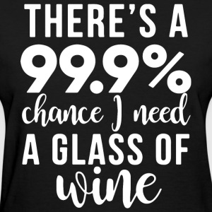 There s a 99 chance i need a glass of wine - Women's T-Shirt