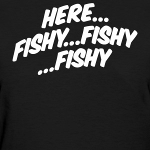 Here Fishy Fishy Fishy - Women's T-Shirt