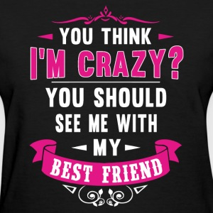 See me with my best friend - You think I'm crazy - Women's T-Shirt