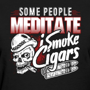 Some people Meditate I Smoke Cigars Shirt - Women's T-Shirt