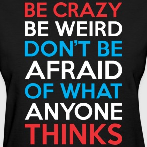 Be Crazy Be Weird Dont Be Afraid What Anyone Think - Women's T-Shirt