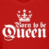 22 Born to be Queen 1c - Women's T-Shirt