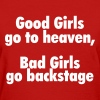 Good girls go to heaven, bad girls go backstage - Women's T-Shirt