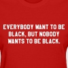 Everybody want to be black, but nobody wants to be - Women's T-Shirt