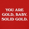You are gold, baby. Solid gold - Women's T-Shirt