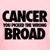 Cancer You Picked The Wrong Broad - Women's T-Shirt