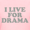I live for drama - Women's T-Shirt