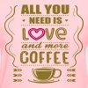 All You Need Is Love and More Coffee - Women's T-Shirt