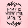 Home Is Where Your Mom Is - Women's T-Shirt