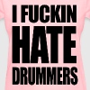 i fucking hate drummers - Women's T-Shirt