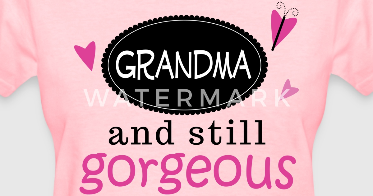 Grandma and still Gorgeous by homewiseshopper   Spreadshirt