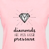 Pressure Makes Diamonds - Women's T-Shirt