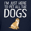 I'm Just Here To Pet All The Dogs - Women's T-Shirt