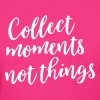 Collect moments not things - Women's T-Shirt