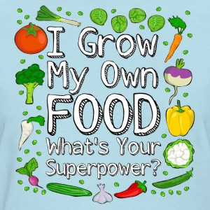 I Grow My Own Food What's Your Superpower? - Women's T-Shirt