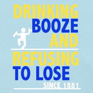 Drinking Booze And Refusing To Lose Shirt - Women's T-Shirt