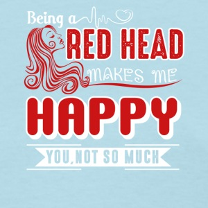 Being A Redhead Makes Me Happy Shirt - Women's T-Shirt