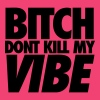 Bitch Dont Kill My Vibe - Women's V-Neck T-Shirt