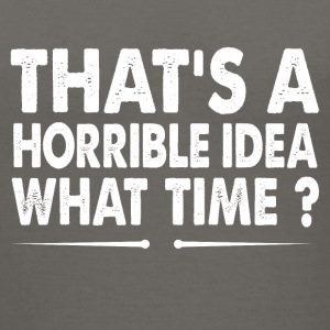 That's A Horrible Idea What Time? - Women's V-Neck T-Shirt
