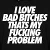 I Love Bad Bitches That's My Fucking Problem - Women's Hoodie