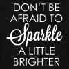 DON'T BE AFRAID TO SPARKLE A LITTLE BRIGHTER - Women's Hoodie