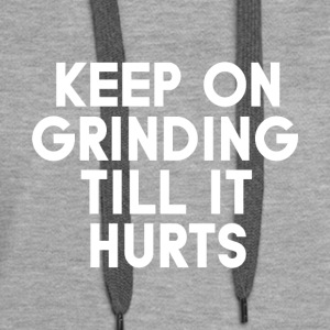 Keep grinding till it hurts - Women's Premium Hoodie