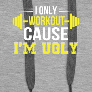 Only Workout Cause Im Ugly Funny Workout - Women's Premium Hoodie