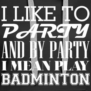 I Like To Party And By Party Mean Play Badminton - Women's Premium Hoodie