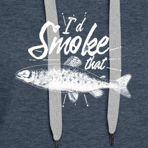 i'd smoke that - Gift for fishing people - Women's Premium Hoodie