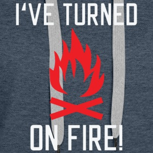 i ve turned on Fire - Women's Premium Hoodie