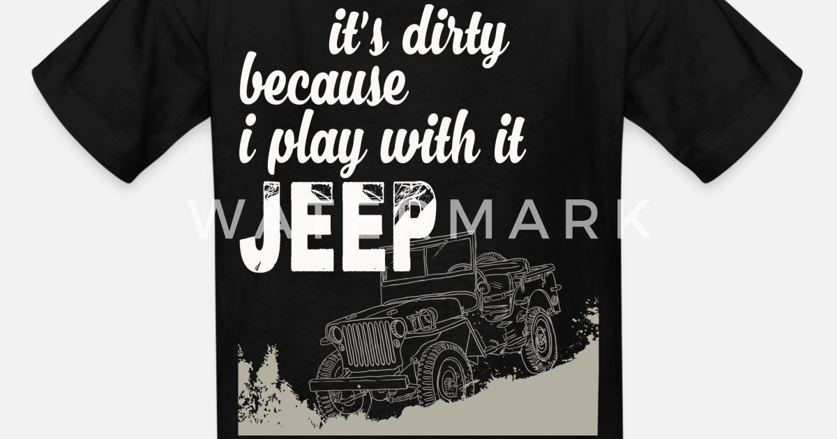 Jeep It's dirty because I play with it shirt, hoodie ...