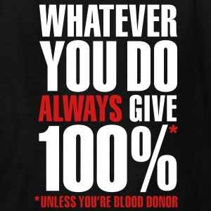 Whatever you do always give 100%. Unless you're blood donor