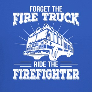Forget Fire Truck Ride The Firefighter - Crewneck Sweatshirt