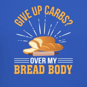 Give Up Carb Over Bread Body Bread Lover - Crewneck Sweatshirt