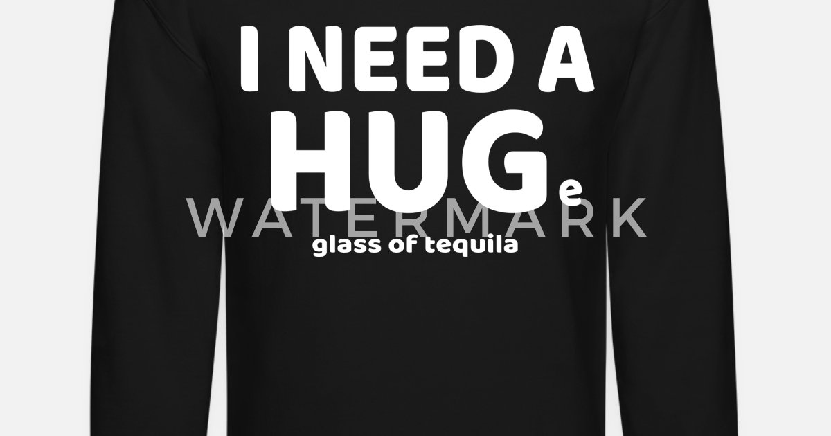 285255615 Funny I Need A HUGe Glass of Tequila T-Shirt Unisex Crewneck Sweatshirt |  Spreadshirt