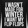 I Wasn't Made For Winter I want my flip flops. - Crewneck Sweatshirt