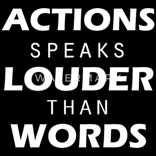 action talks louder than words