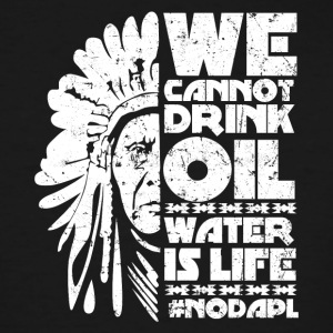 We cannot drink oil water is life NODAPL - Men's Tall T-Shirt