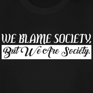 We Blame Society But We Are Society - Men's Tall T-Shirt
