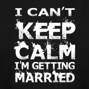 I Can't Keep Calm I'm Getting Married T Shirt - Men's Tall T-Shirt