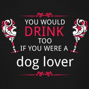 Dog lover - you would drink too if you were a do - Men's Tall T-Shirt