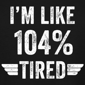 Tired - I'm like 104% tired - Men's Tall T-Shirt