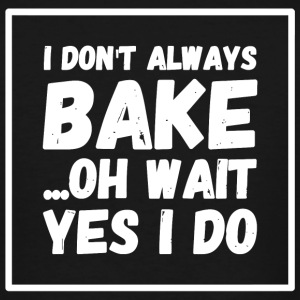 Bake - I Don't Always Bake Oh Wait Yes I Do - Men's Tall T-Shirt
