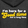 I'm here for a GOOD TIME not a long TIME!  - Unisex Fleece Zip Hoodie