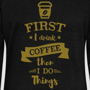 First I Drink Coffee then I do Things - Women's Wideneck Sweatshirt