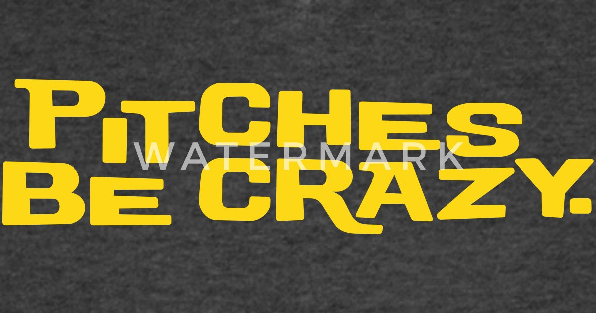 Pitches be crazy by fortissimotees   Spreadshirt